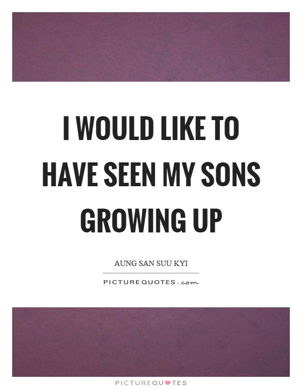 I would like to have seen my sons growing up Picture Quote #1