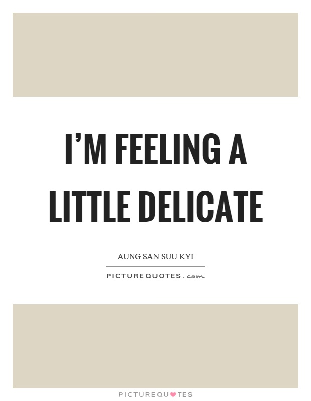 I'm feeling a little delicate Picture Quote #1