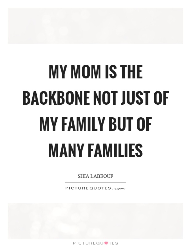 My mom is the backbone not just of my family but of many families Picture Quote #1