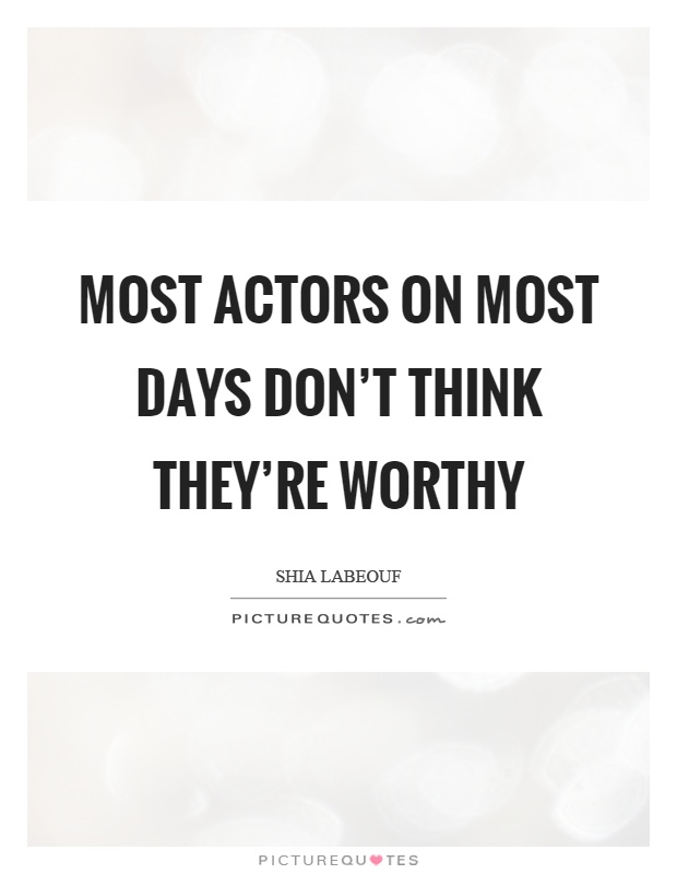 Most actors on most days don't think they're worthy Picture Quote #1