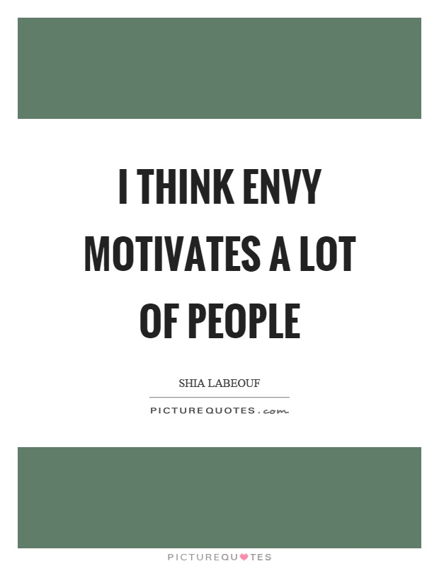 I think envy motivates a lot of people Picture Quote #1