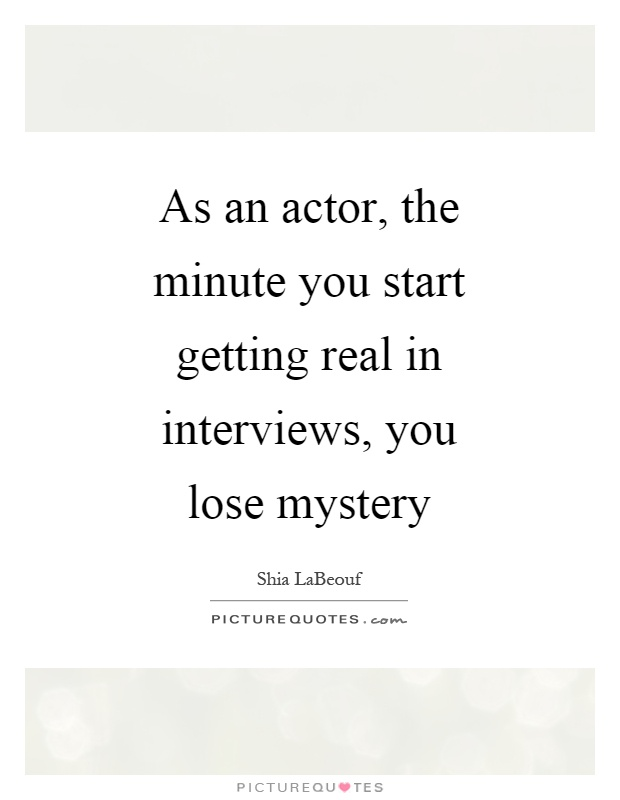 As an actor, the minute you start getting real in interviews, you lose mystery Picture Quote #1
