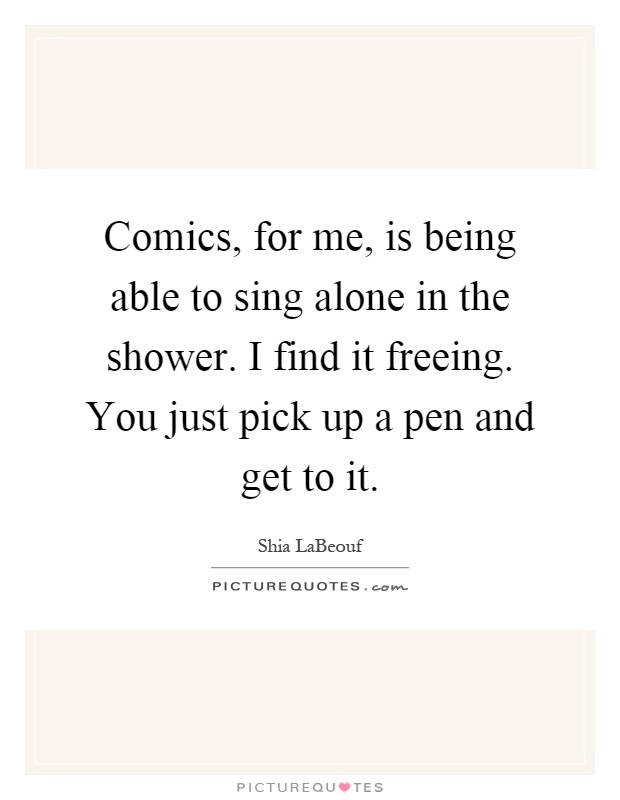 Comics, for me, is being able to sing alone in the shower. I find it freeing. You just pick up a pen and get to it Picture Quote #1