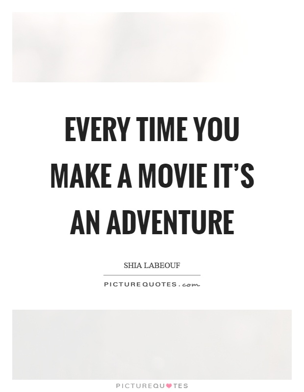 Every time you make a movie it's an adventure Picture Quote #1