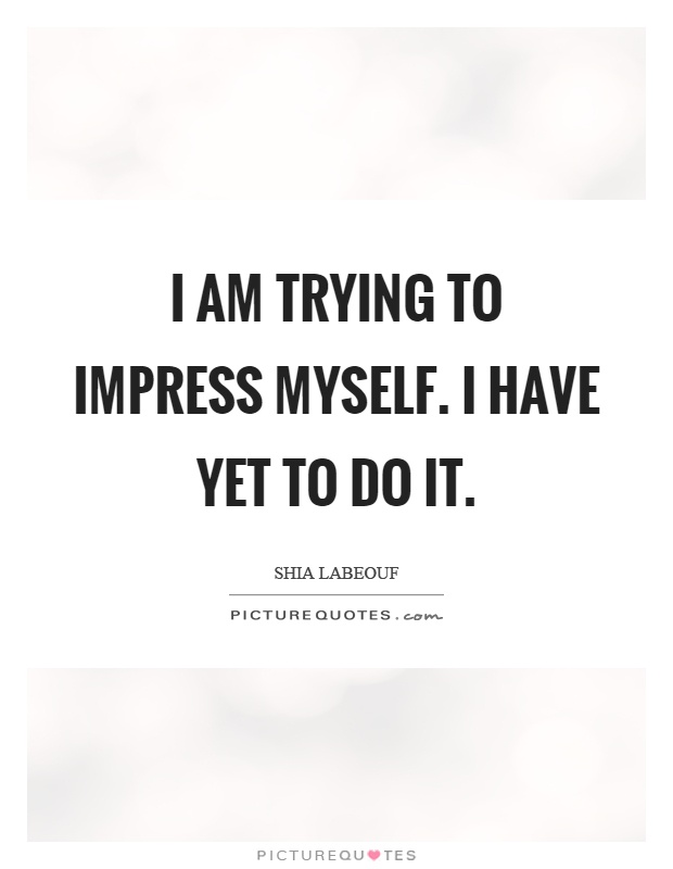 I am trying to impress myself. I have yet to do it Picture Quote #1