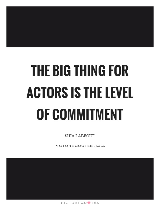 The big thing for actors is the level of commitment Picture Quote #1