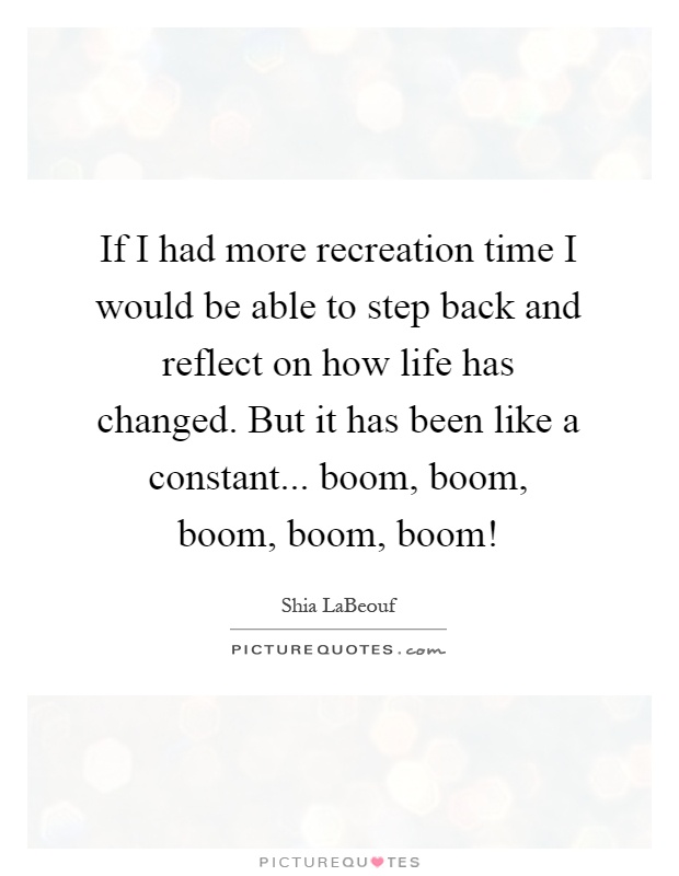 If I had more recreation time I would be able to step back and reflect on how life has changed. But it has been like a constant... boom, boom, boom, boom, boom! Picture Quote #1