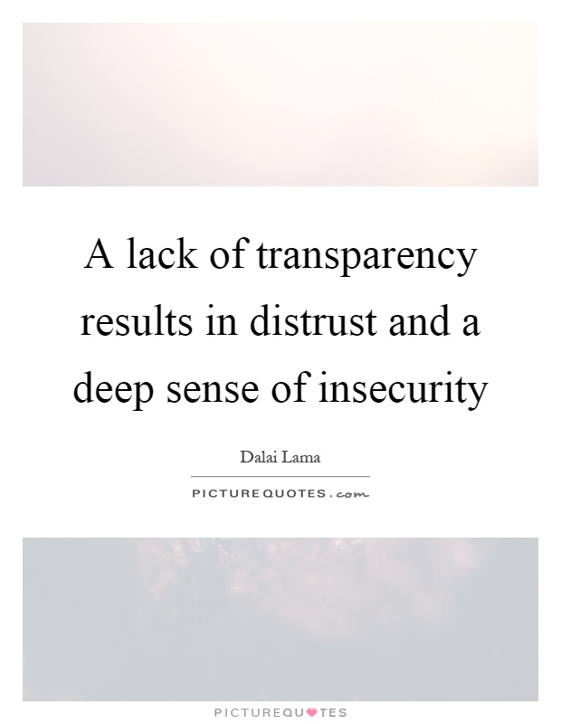 A lack of transparency results in distrust and a deep sense of insecurity Picture Quote #1