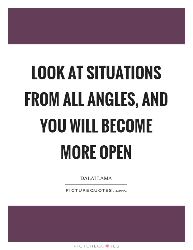 Look at situations from all angles, and you will become more open Picture Quote #1