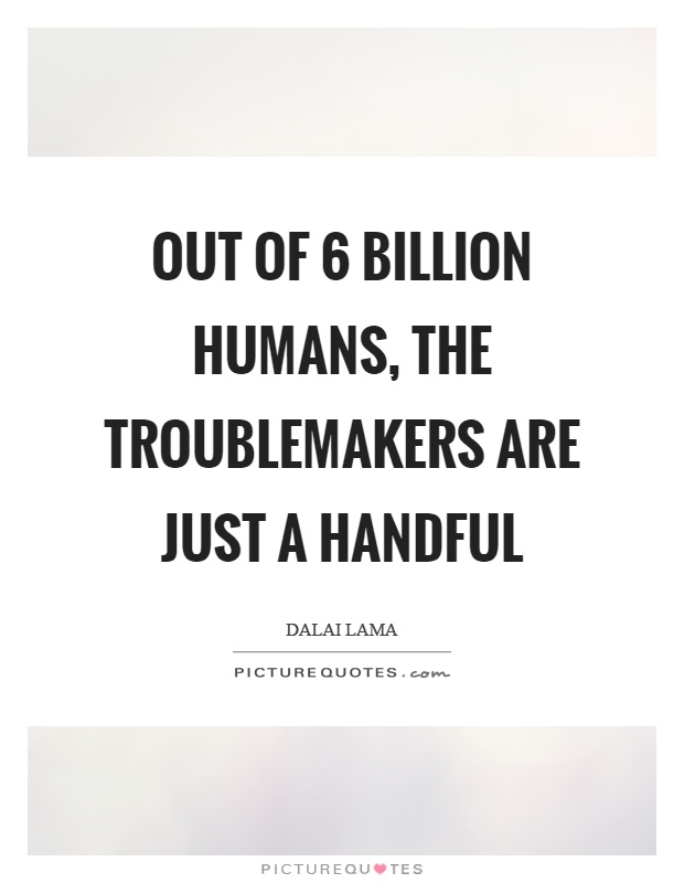 Out of 6 billion humans, the troublemakers are just a handful Picture Quote #1