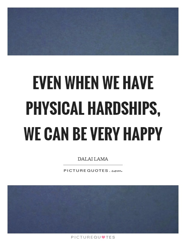 Even when we have physical hardships, we can be very happy Picture Quote #1