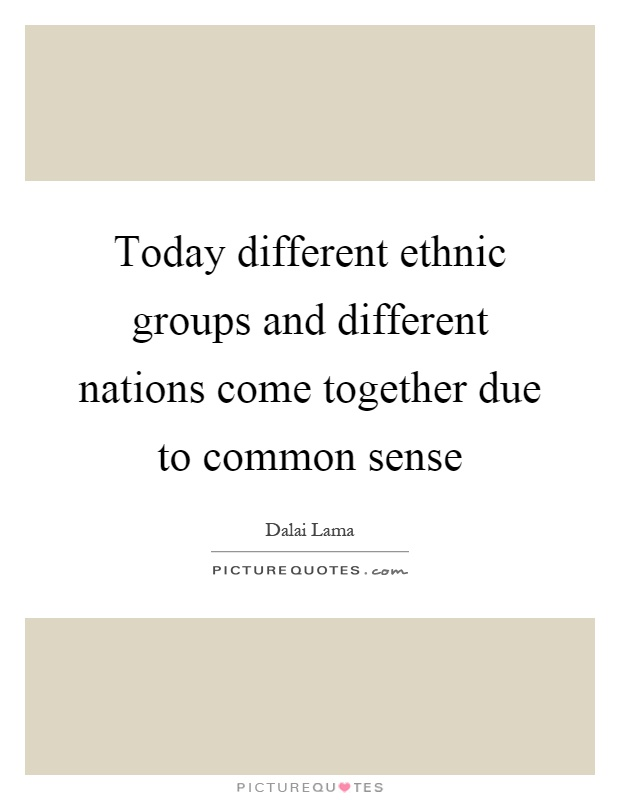 Today different ethnic groups and different nations come together due to common sense Picture Quote #1