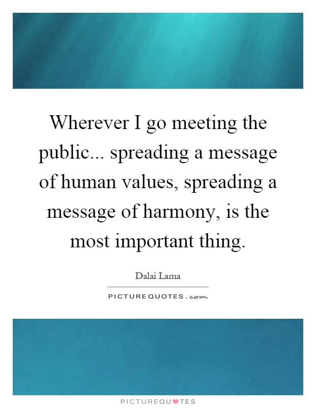 Wherever I go meeting the public... spreading a message of human values, spreading a message of harmony, is the most important thing Picture Quote #1