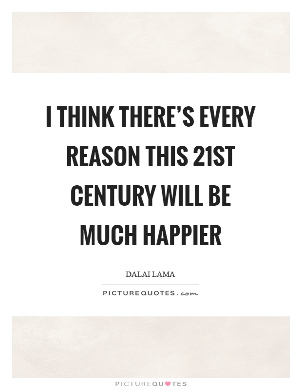 I think there's every reason this 21st century will be much happier Picture Quote #1