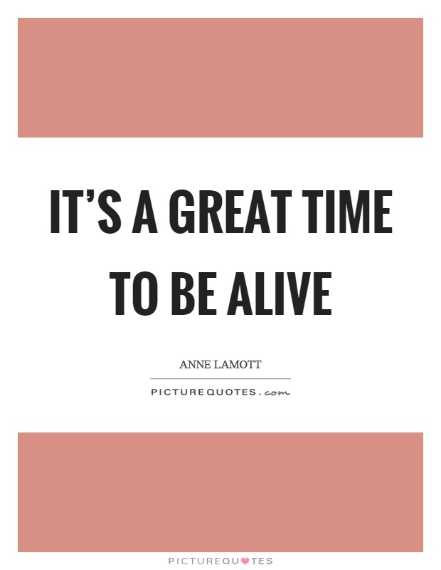 It's a great time to be alive Picture Quote #1