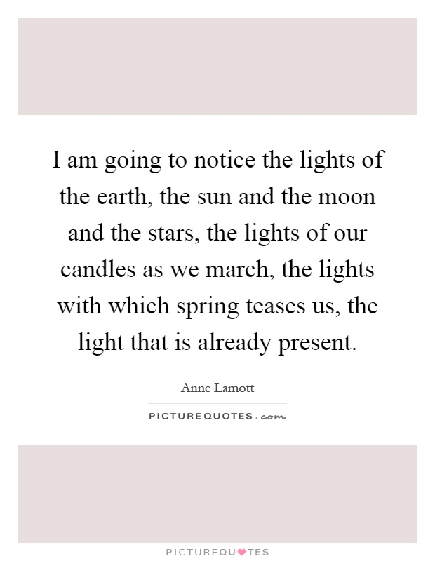 I am going to notice the lights of the earth, the sun and the moon and the stars, the lights of our candles as we march, the lights with which spring teases us, the light that is already present Picture Quote #1