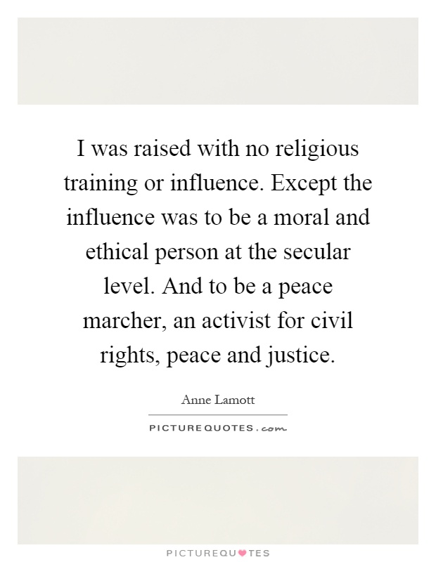 I was raised with no religious training or influence. Except the influence was to be a moral and ethical person at the secular level. And to be a peace marcher, an activist for civil rights, peace and justice Picture Quote #1