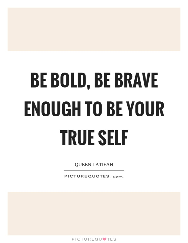 Be bold, be brave enough to be your true self Picture Quote #1