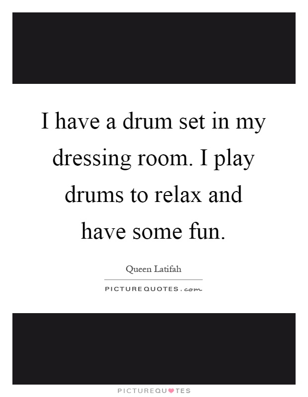 I have a drum set in my dressing room. I play drums to relax and have some fun Picture Quote #1