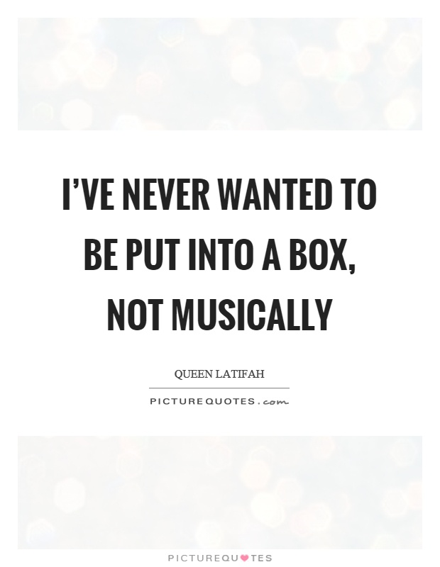 I've never wanted to be put into a box, not musically Picture Quote #1