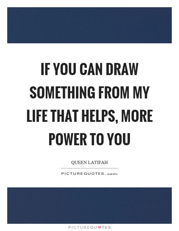 If you can draw something from my life that helps, more power to you Picture Quote #1