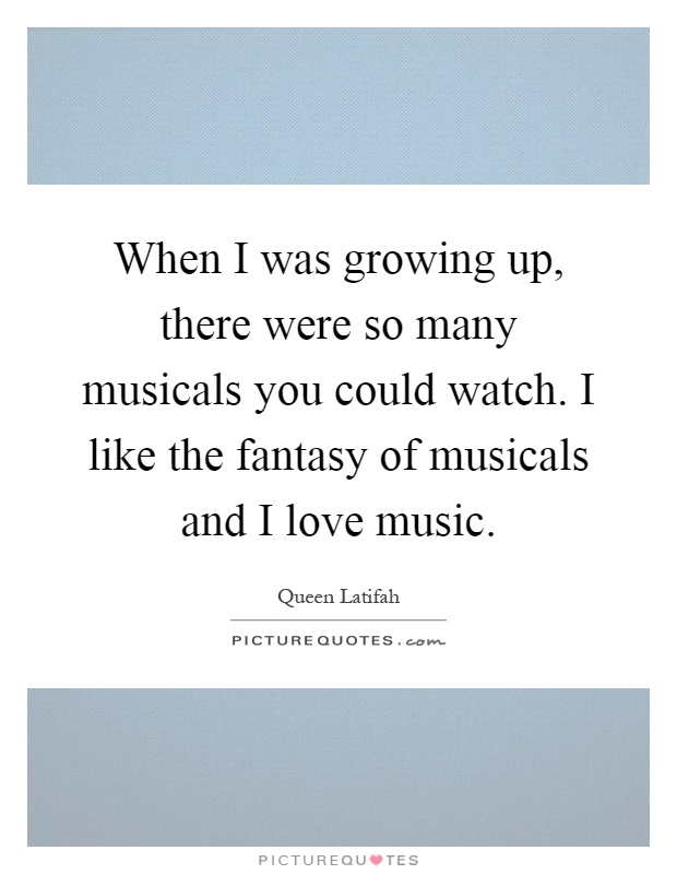 When I was growing up, there were so many musicals you could watch. I like the fantasy of musicals and I love music Picture Quote #1