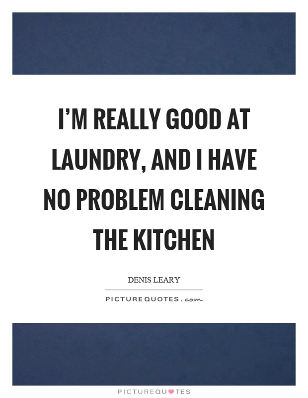 I'm really good at laundry, and I have no problem cleaning the kitchen Picture Quote #1