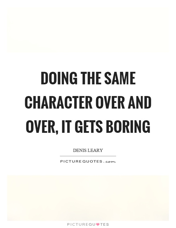 Doing the same character over and over, it gets boring Picture Quote #1