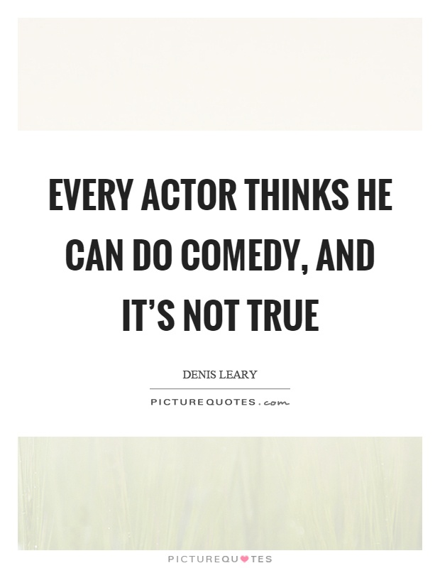 Every actor thinks he can do comedy, and it's not true Picture Quote #1