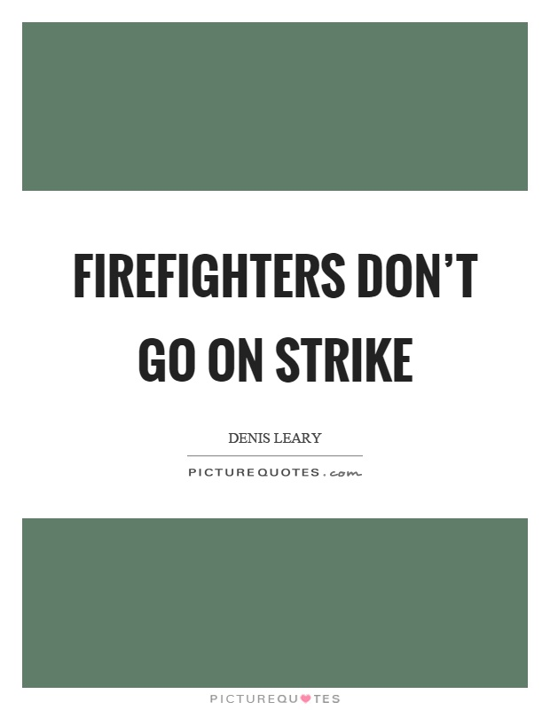 Firefighters don't go on strike Picture Quote #1
