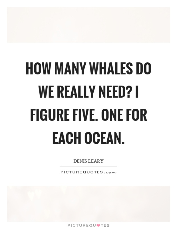 How many whales do we really need? I figure five. One for each ocean Picture Quote #1
