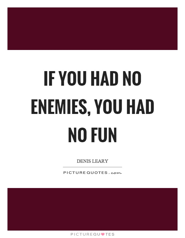 If you had no enemies, you had no fun Picture Quote #1