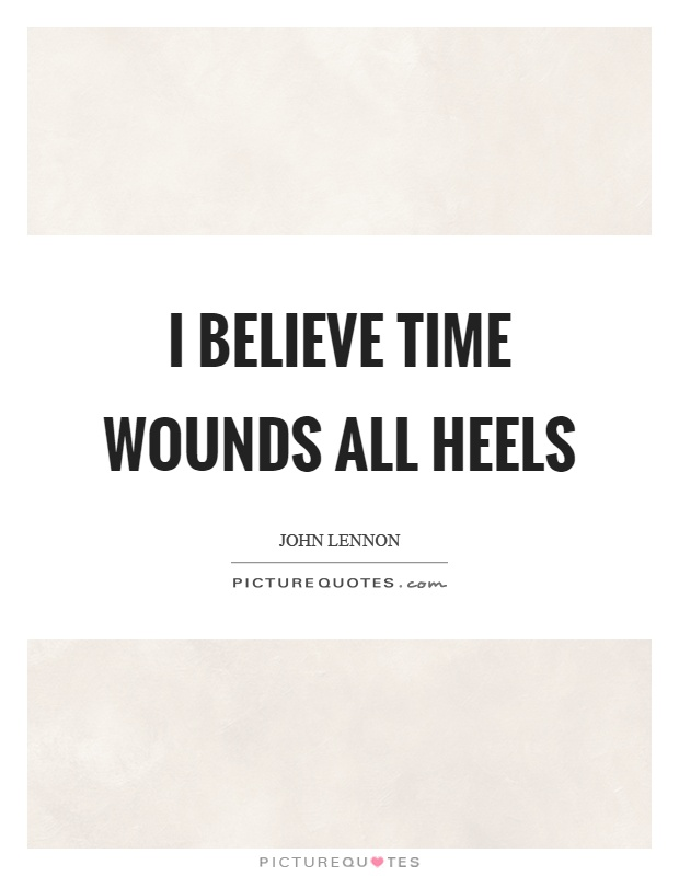 I believe time wounds all heels Picture Quote #1