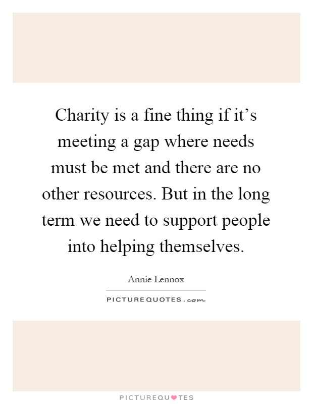 Charity is a fine thing if it's meeting a gap where needs must be met and there are no other resources. But in the long term we need to support people into helping themselves Picture Quote #1