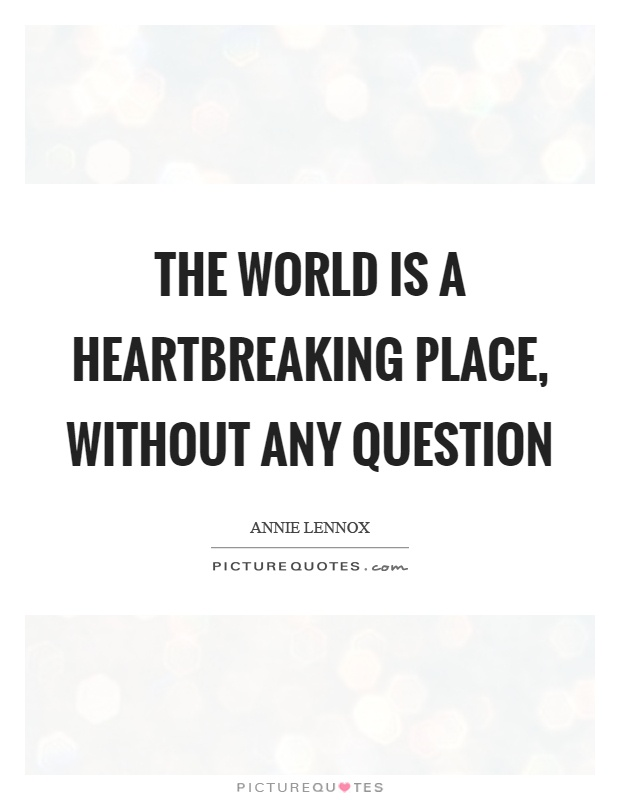 The world is a heartbreaking place, without any question Picture Quote #1