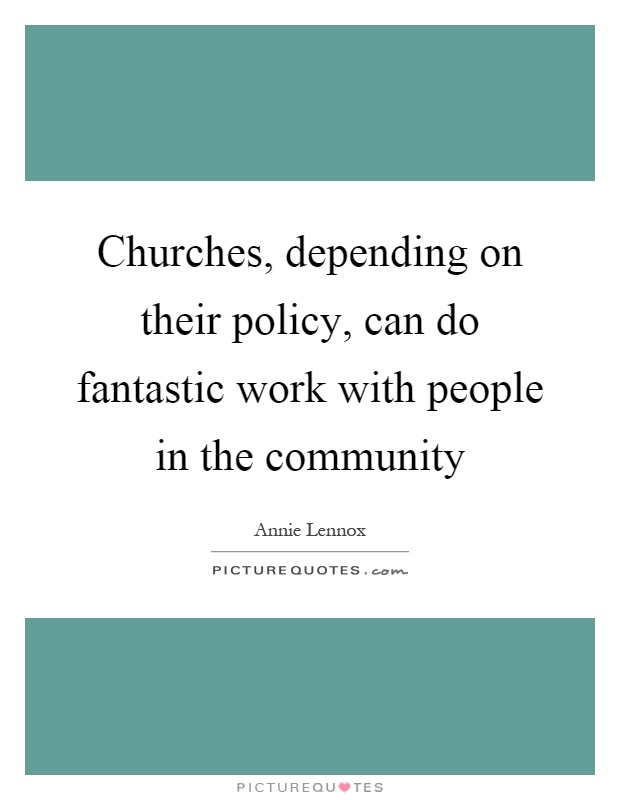 Churches, depending on their policy, can do fantastic work with people in the community Picture Quote #1