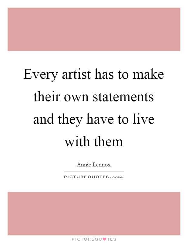 Every artist has to make their own statements and they have to live with them Picture Quote #1
