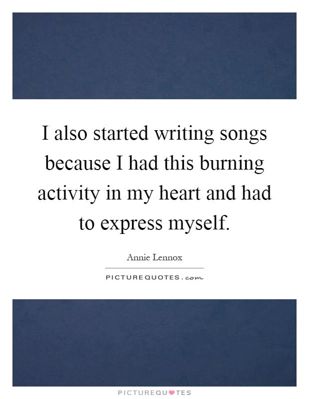 I also started writing songs because I had this burning activity in my heart and had to express myself Picture Quote #1