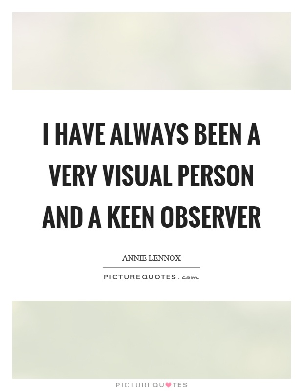 I have always been a very visual person and a keen observer Picture Quote #1