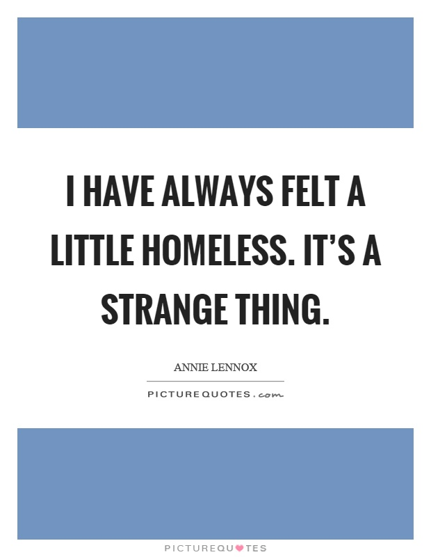 I have always felt a little homeless. It's a strange thing Picture Quote #1
