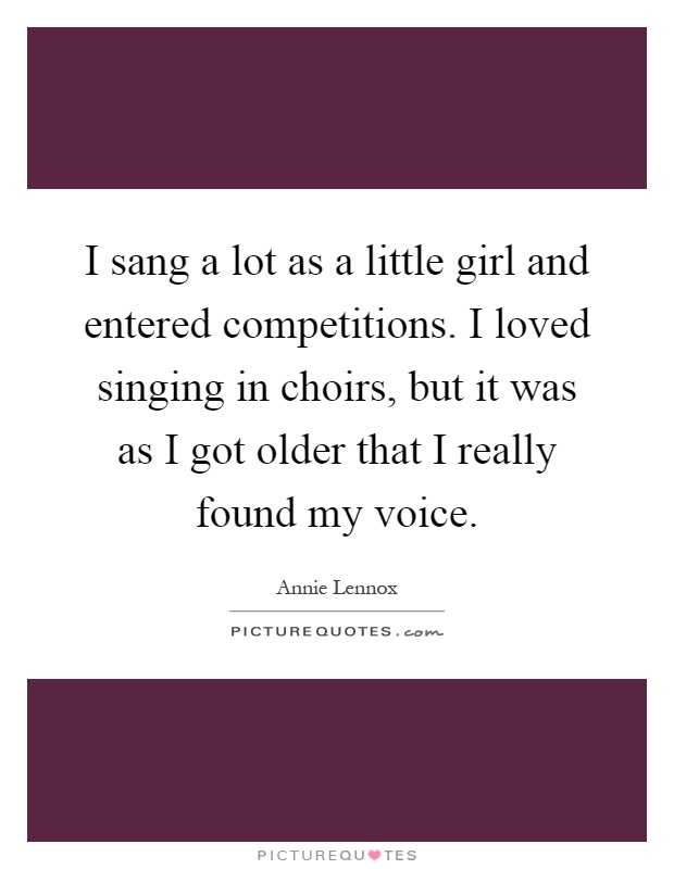 I sang a lot as a little girl and entered competitions. I loved singing in choirs, but it was as I got older that I really found my voice Picture Quote #1