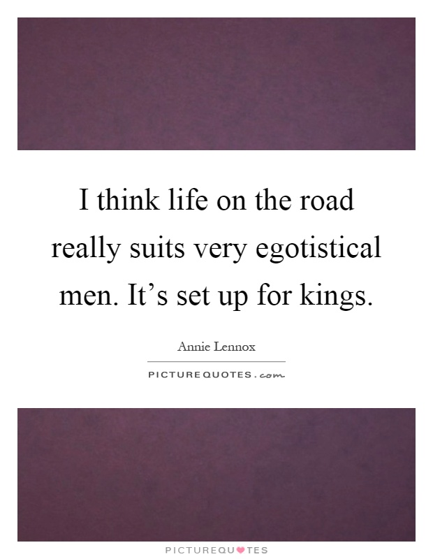 I think life on the road really suits very egotistical men. It's set up for kings Picture Quote #1