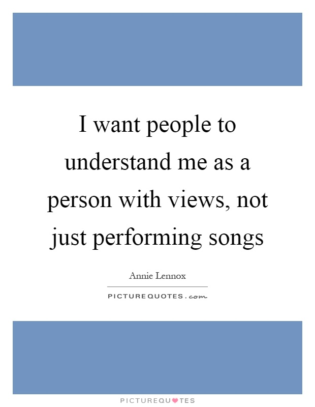 I want people to understand me as a person with views, not just performing songs Picture Quote #1
