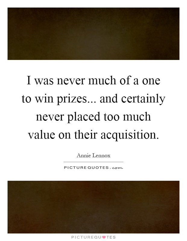 I was never much of a one to win prizes... and certainly never placed too much value on their acquisition Picture Quote #1