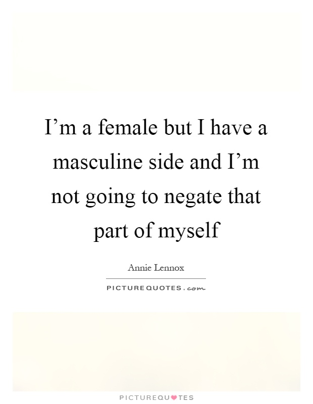 I'm a female but I have a masculine side and I'm not going to negate that part of myself Picture Quote #1