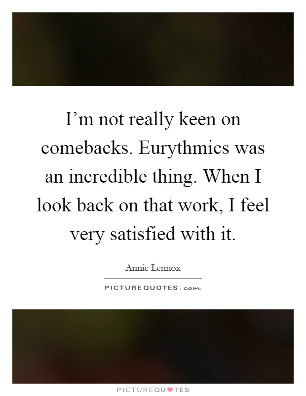 I'm not really keen on comebacks. Eurythmics was an incredible thing. When I look back on that work, I feel very satisfied with it Picture Quote #1