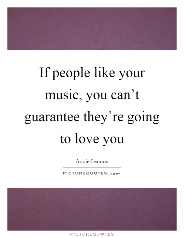 If people like your music, you can't guarantee they're going to love you Picture Quote #1