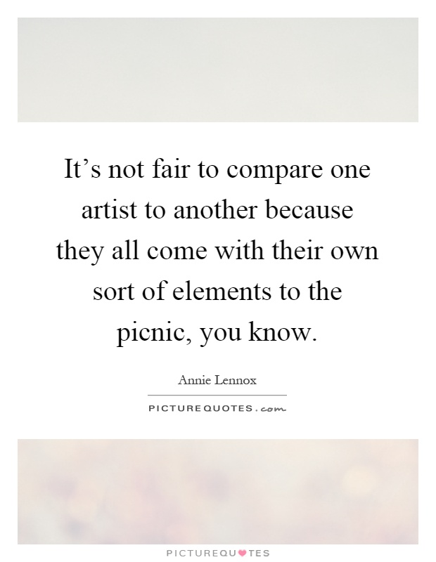 It's not fair to compare one artist to another because they all come with their own sort of elements to the picnic, you know Picture Quote #1