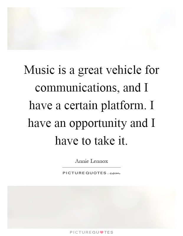 Music is a great vehicle for communications, and I have a certain platform. I have an opportunity and I have to take it Picture Quote #1
