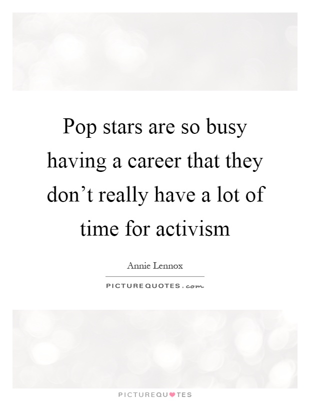 Pop stars are so busy having a career that they don't really have a lot of time for activism Picture Quote #1